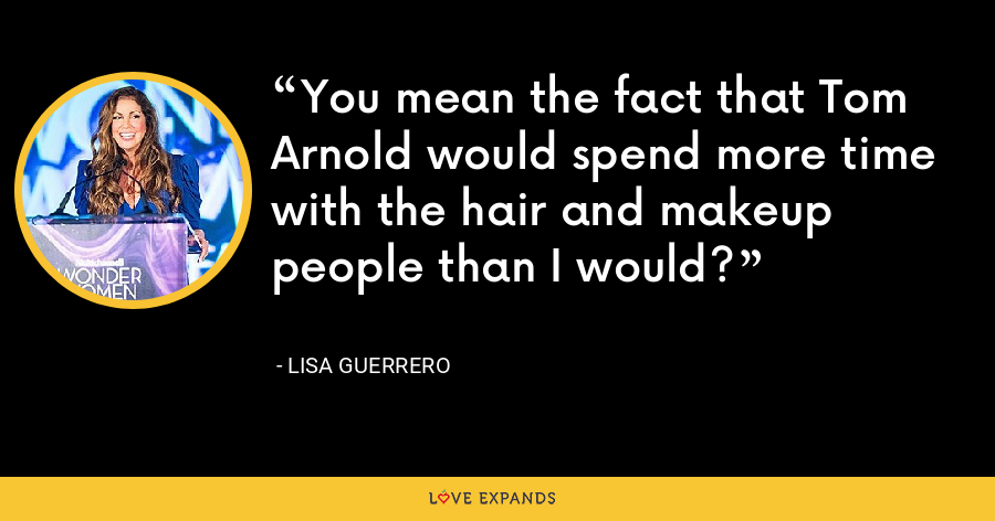 You mean the fact that Tom Arnold would spend more time with the hair and makeup people than I would? - Lisa Guerrero