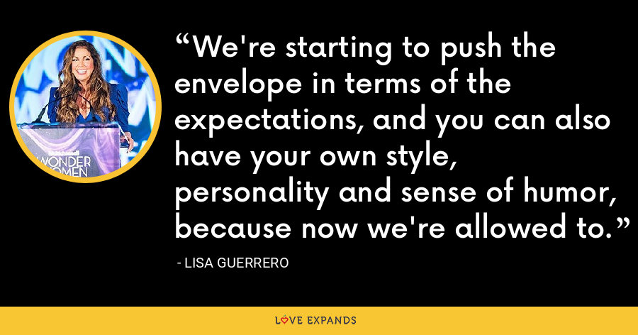 We're starting to push the envelope in terms of the expectations, and you can also have your own style, personality and sense of humor, because now we're allowed to. - Lisa Guerrero
