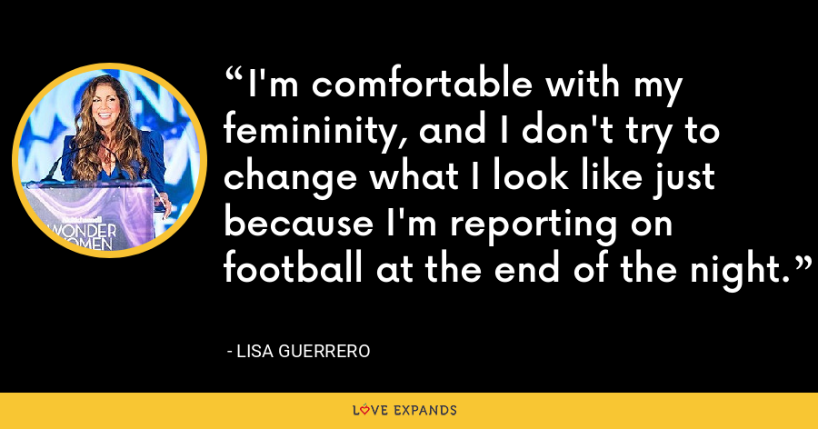 I'm comfortable with my femininity, and I don't try to change what I look like just because I'm reporting on football at the end of the night. - Lisa Guerrero