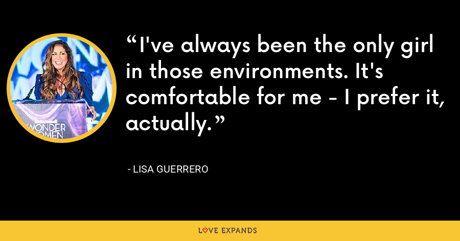 I've always been the only girl in those environments. It's comfortable for me - I prefer it, actually. - Lisa Guerrero