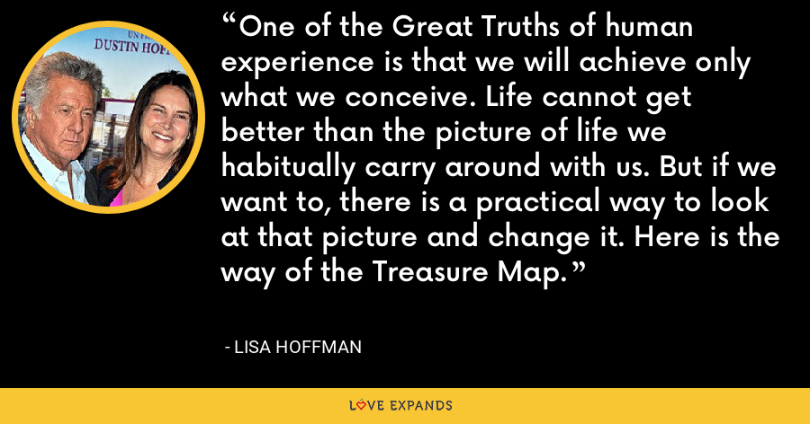 One of the Great Truths of human experience is that we will achieve only what we conceive. Life cannot get better than the picture of life we habitually carry around with us. But if we want to, there is a practical way to look at that picture and change it. Here is the way of the Treasure Map. - Lisa Hoffman