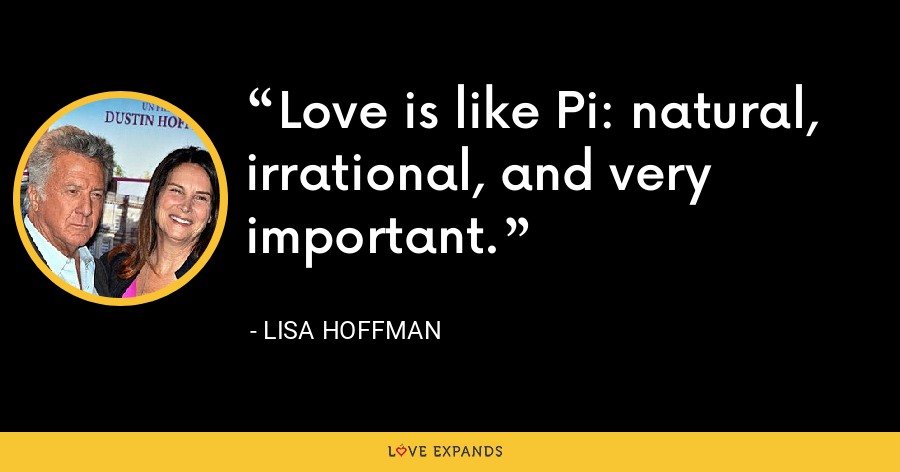 Love is like Pi: natural, irrational, and very important. - Lisa Hoffman