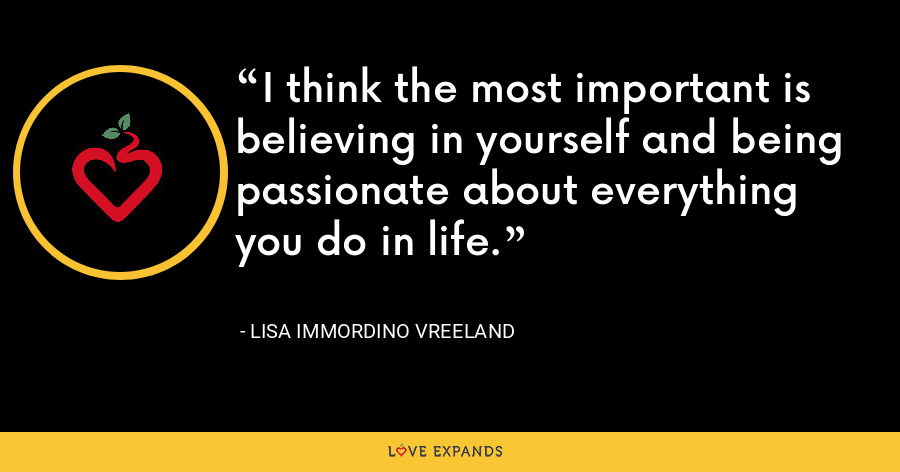 I think the most important is believing in yourself and being passionate about everything you do in life. - Lisa Immordino Vreeland