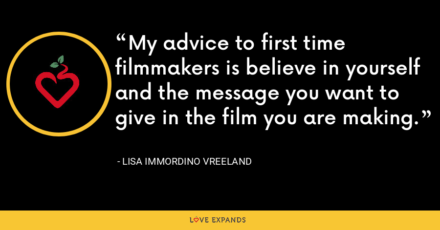 My advice to first time filmmakers is believe in yourself and the message you want to give in the film you are making. - Lisa Immordino Vreeland