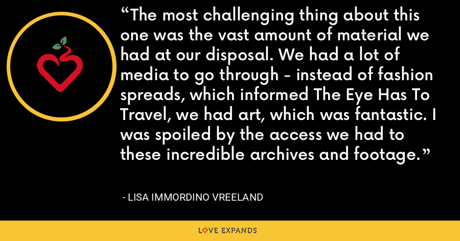 The most challenging thing about this one was the vast amount of material we had at our disposal. We had a lot of media to go through - instead of fashion spreads, which informed The Eye Has To Travel, we had art, which was fantastic. I was spoiled by the access we had to these incredible archives and footage. - Lisa Immordino Vreeland