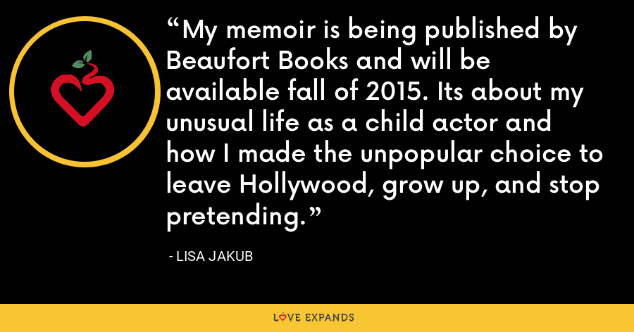 My memoir is being published by Beaufort Books and will be available fall of 2015. Its about my unusual life as a child actor and how I made the unpopular choice to leave Hollywood, grow up, and stop pretending. - Lisa Jakub