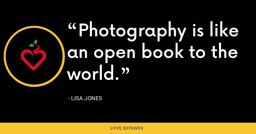 Photography is like an open book to the world. - Lisa Jones