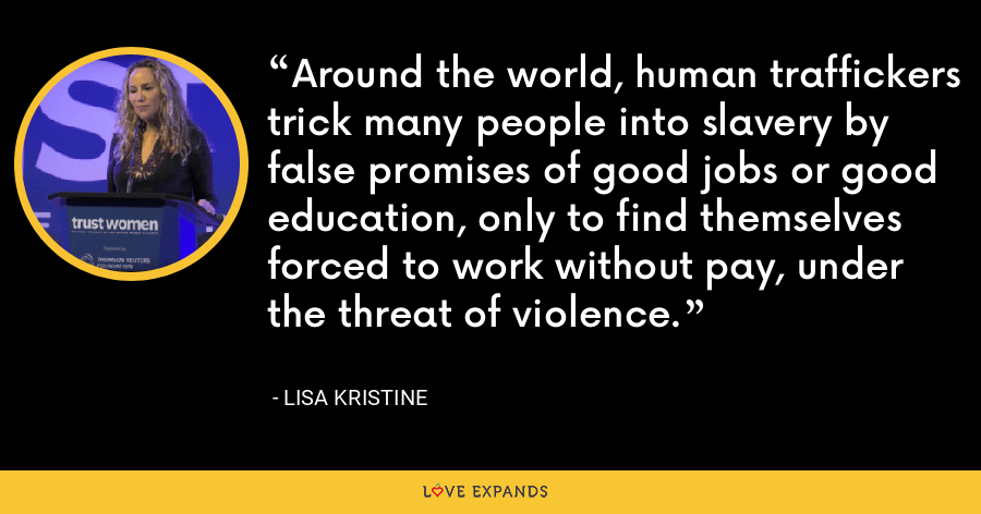 Around the world, human traffickers trick many people into slavery by false promises of good jobs or good education, only to find themselves forced to work without pay, under the threat of violence. - Lisa Kristine