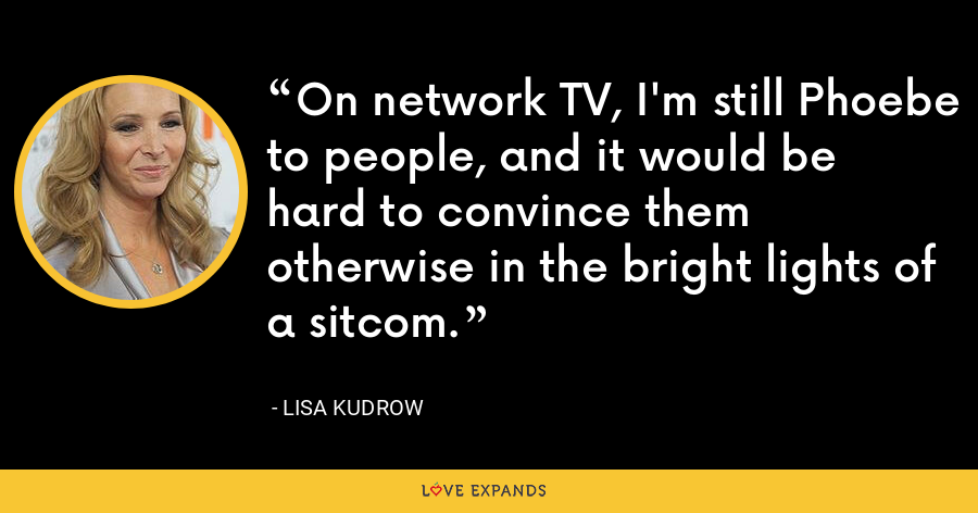 On network TV, I'm still Phoebe to people, and it would be hard to convince them otherwise in the bright lights of a sitcom. - Lisa Kudrow
