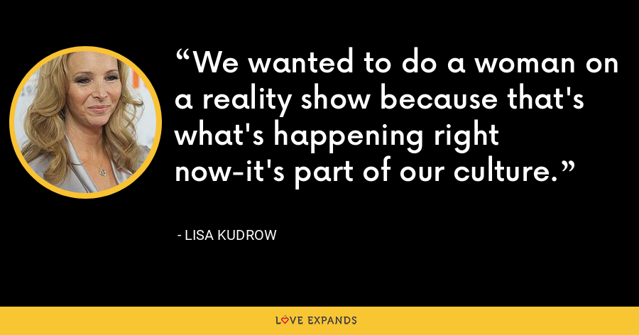 We wanted to do a woman on a reality show because that's what's happening right now-it's part of our culture. - Lisa Kudrow