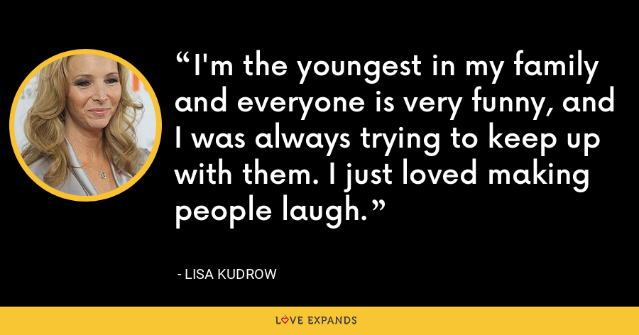 I'm the youngest in my family and everyone is very funny, and I was always trying to keep up with them. I just loved making people laugh. - Lisa Kudrow