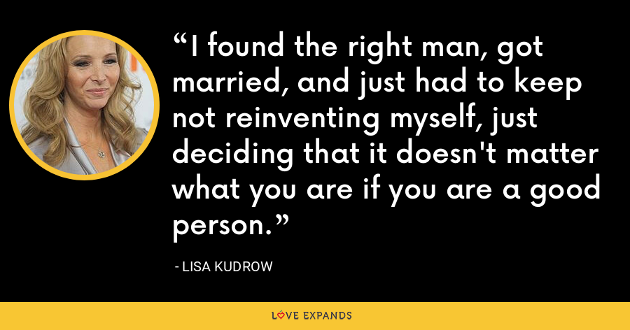 I found the right man, got married, and just had to keep not reinventing myself, just deciding that it doesn't matter what you are if you are a good person. - Lisa Kudrow