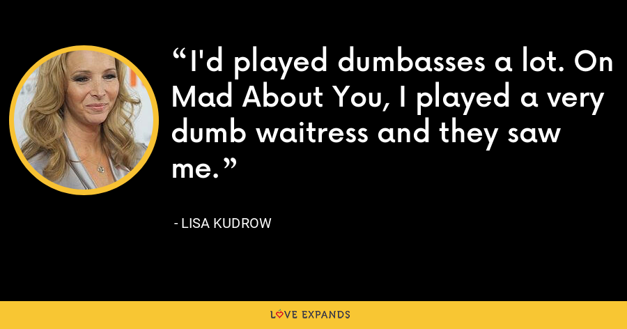 I'd played dumbasses a lot. On Mad About You, I played a very dumb waitress and they saw me. - Lisa Kudrow