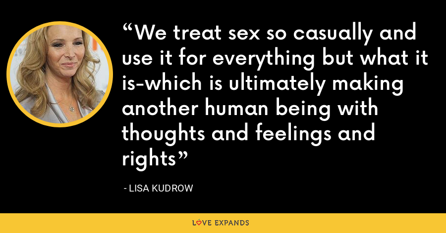 We treat sex so casually and use it for everything but what it is-which is ultimately making another human being with thoughts and feelings and rights - Lisa Kudrow