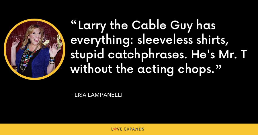 Larry the Cable Guy has everything: sleeveless shirts, stupid catchphrases. He's Mr. T without the acting chops. - Lisa Lampanelli