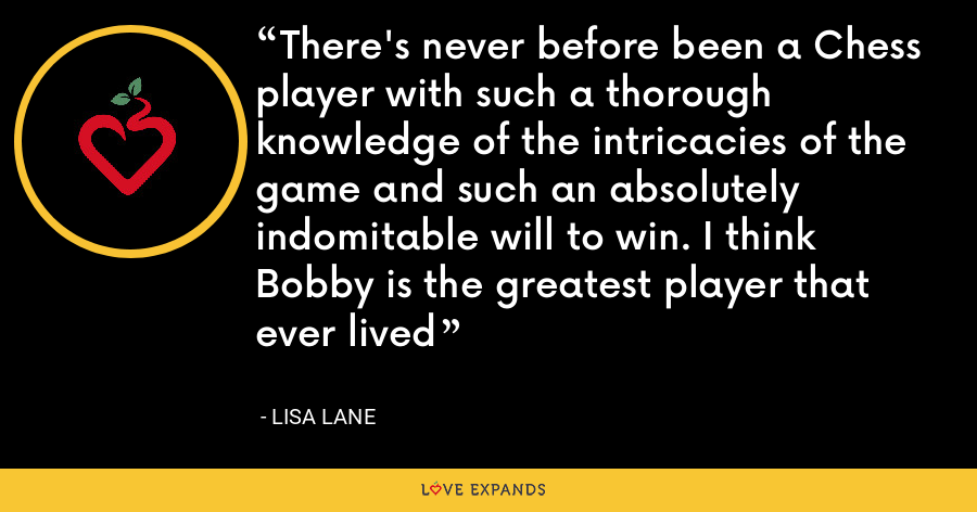 There's never before been a Chess player with such a thorough knowledge of the intricacies of the game and such an absolutely indomitable will to win. I think Bobby is the greatest player that ever lived - Lisa Lane