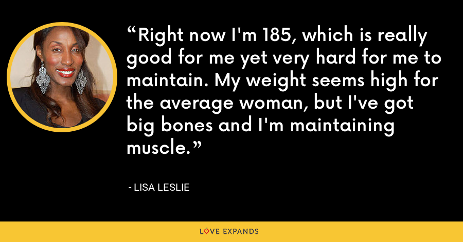 Right now I'm 185, which is really good for me yet very hard for me to maintain. My weight seems high for the average woman, but I've got big bones and I'm maintaining muscle. - Lisa Leslie