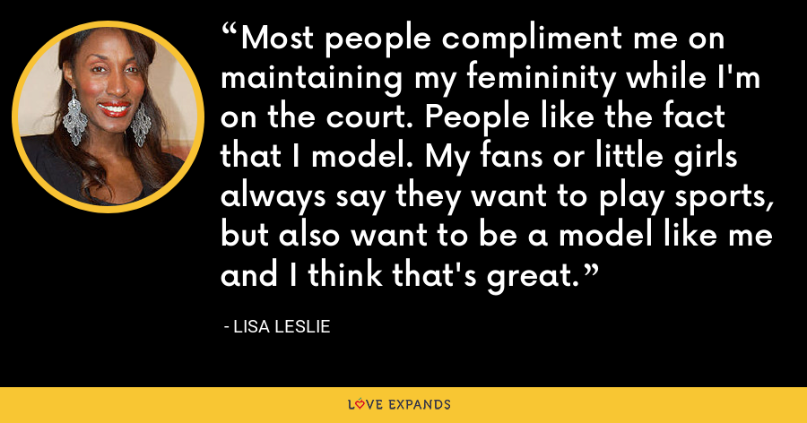 Most people compliment me on maintaining my femininity while I'm on the court. People like the fact that I model. My fans or little girls always say they want to play sports, but also want to be a model like me and I think that's great. - Lisa Leslie