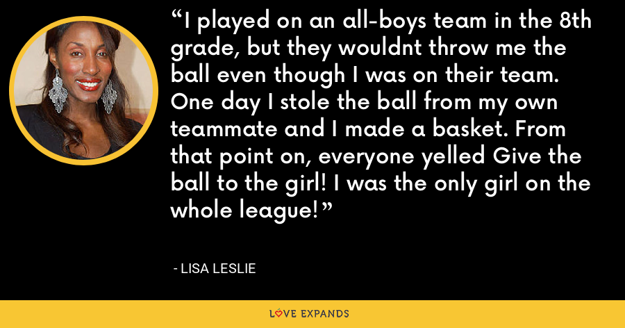 I played on an all-boys team in the 8th grade, but they wouldnt throw me the ball even though I was on their team. One day I stole the ball from my own teammate and I made a basket. From that point on, everyone yelled Give the ball to the girl! I was the only girl on the whole league! - Lisa Leslie