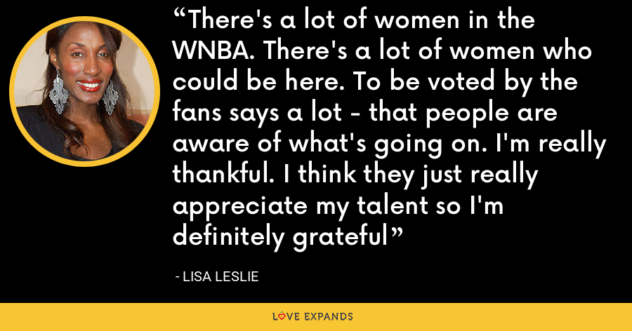 There's a lot of women in the WNBA. There's a lot of women who could be here. To be voted by the fans says a lot - that people are aware of what's going on. I'm really thankful. I think they just really appreciate my talent so I'm definitely grateful - Lisa Leslie