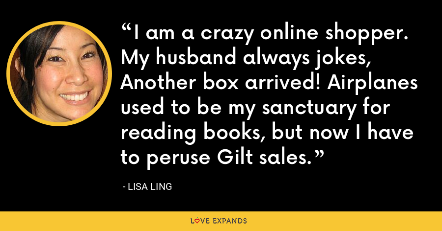 I am a crazy online shopper. My husband always jokes, Another box arrived! Airplanes used to be my sanctuary for reading books, but now I have to peruse Gilt sales. - Lisa Ling