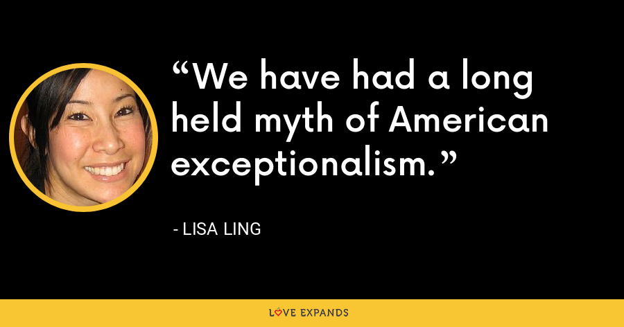 We have had a long held myth of American exceptionalism. - Lisa Ling