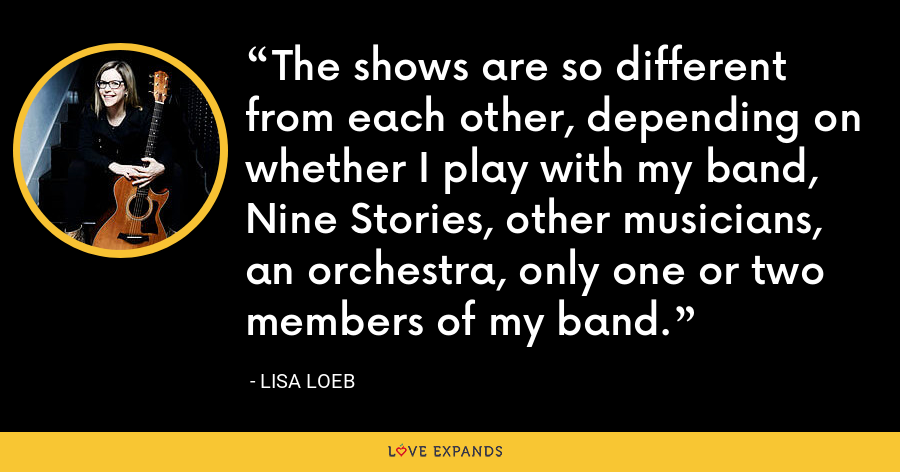 The shows are so different from each other, depending on whether I play with my band, Nine Stories, other musicians, an orchestra, only one or two members of my band. - Lisa Loeb