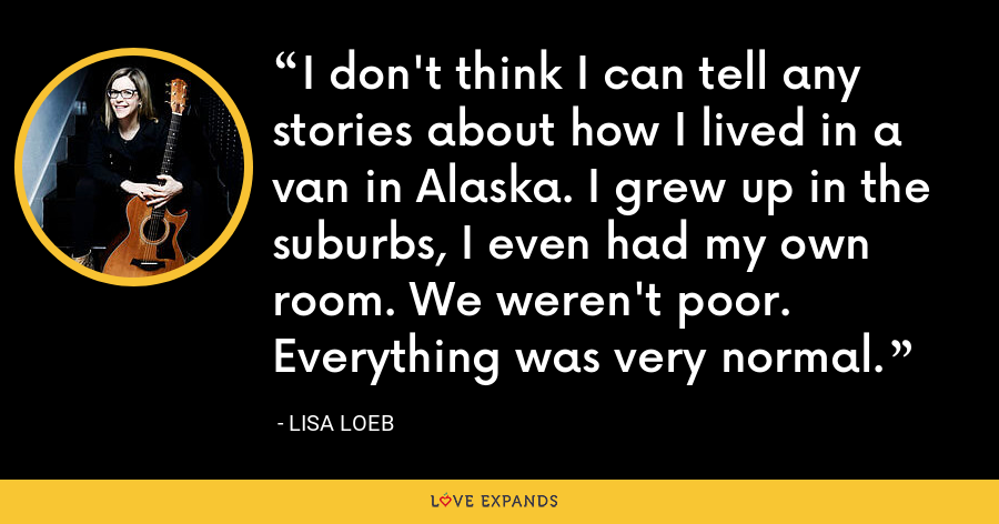 I don't think I can tell any stories about how I lived in a van in Alaska. I grew up in the suburbs, I even had my own room. We weren't poor. Everything was very normal. - Lisa Loeb