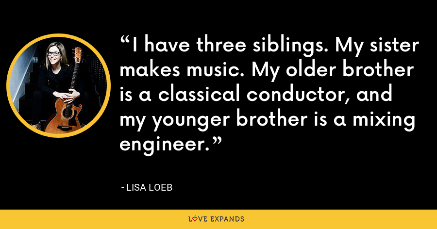 I have three siblings. My sister makes music. My older brother is a classical conductor, and my younger brother is a mixing engineer. - Lisa Loeb