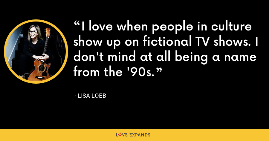 I love when people in culture show up on fictional TV shows. I don't mind at all being a name from the '90s. - Lisa Loeb