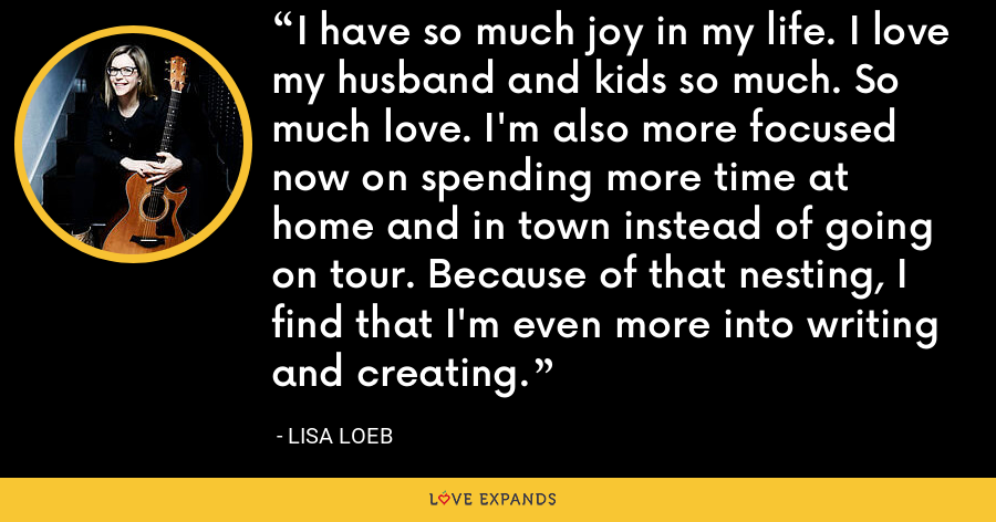 I have so much joy in my life. I love my husband and kids so much. So much love. I'm also more focused now on spending more time at home and in town instead of going on tour. Because of that nesting, I find that I'm even more into writing and creating. - Lisa Loeb
