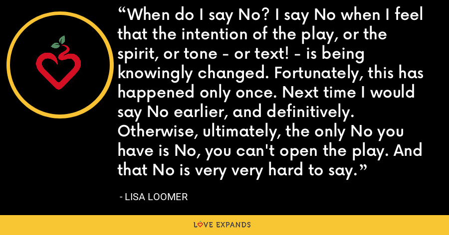 When do I say No? I say No when I feel that the intention of the play, or the spirit, or tone - or text! - is being knowingly changed. Fortunately, this has happened only once. Next time I would say No earlier, and definitively. Otherwise, ultimately, the only No you have is No, you can't open the play. And that No is very very hard to say. - Lisa Loomer