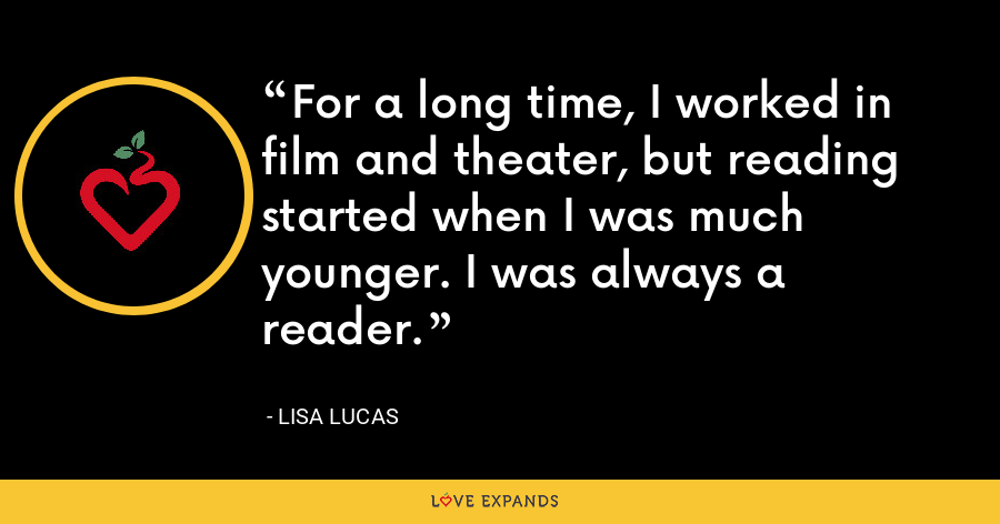 For a long time, I worked in film and theater, but reading started when I was much younger. I was always a reader. - Lisa Lucas