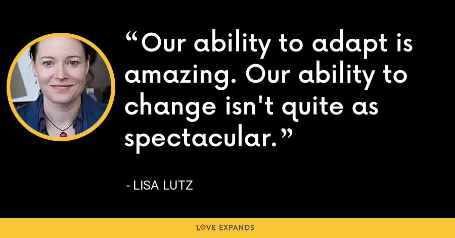 Our ability to adapt is amazing. Our ability to change isn't quite as spectacular. - Lisa Lutz