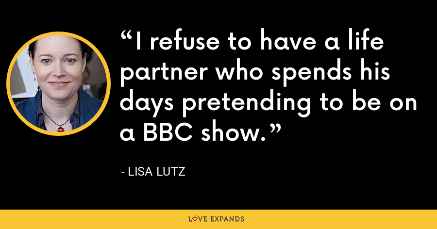 I refuse to have a life partner who spends his days pretending to be on a BBC show. - Lisa Lutz