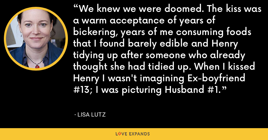 We knew we were doomed. The kiss was a warm acceptance of years of bickering, years of me consuming foods that I found barely edible and Henry tidying up after someone who already thought she had tidied up. When I kissed Henry I wasn't imagining Ex-boyfriend #13; I was picturing Husband #1. - Lisa Lutz