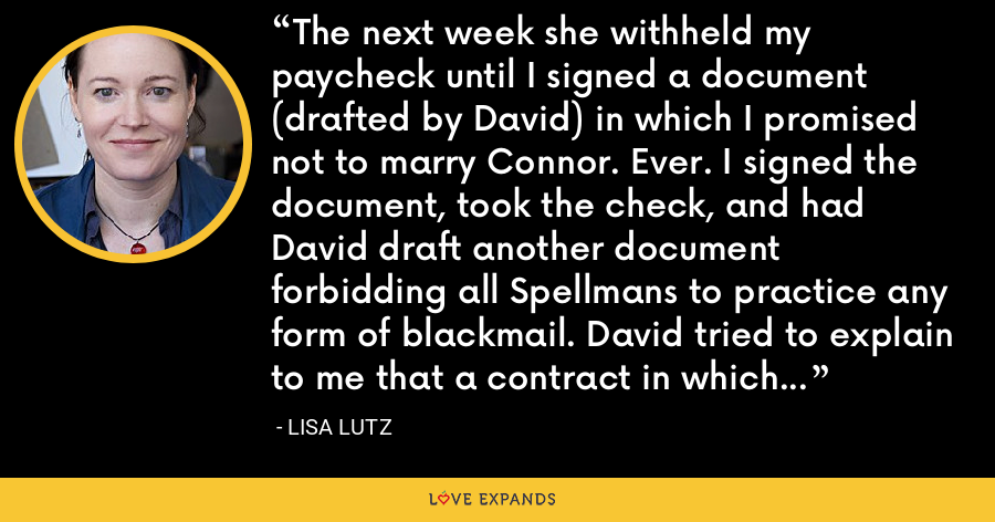 The next week she withheld my paycheck until I signed a document (drafted by David) in which I promised not to marry Connor. Ever. I signed the document, took the check, and had David draft another document forbidding all Spellmans to practice any form of blackmail. David tried to explain to me that a contract in which you promise not to break the law is ultimately redundant, but I didn't care. - Lisa Lutz