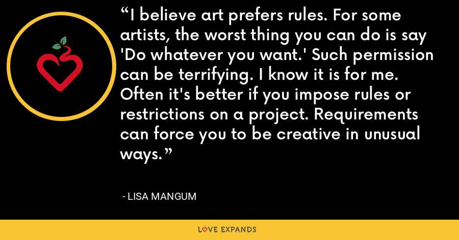 I believe art prefers rules. For some artists, the worst thing you can do is say 'Do whatever you want.' Such permission can be terrifying. I know it is for me. Often it's better if you impose rules or restrictions on a project. Requirements can force you to be creative in unusual ways. - Lisa Mangum