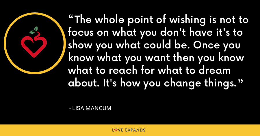 The whole point of wishing is not to focus on what you don't have it's to show you what could be. Once you know what you want then you know what to reach for what to dream about. It's how you change things. - Lisa Mangum