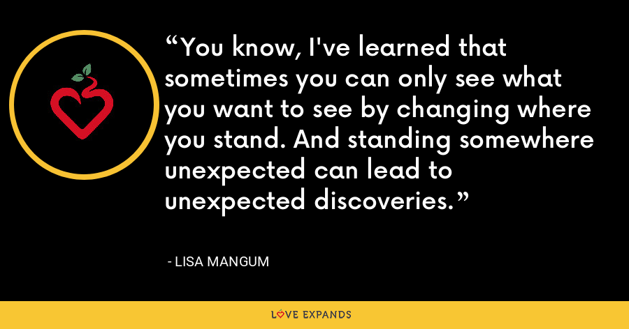 You know, I've learned that sometimes you can only see what you want to see by changing where you stand. And standing somewhere unexpected can lead to unexpected discoveries. - Lisa Mangum