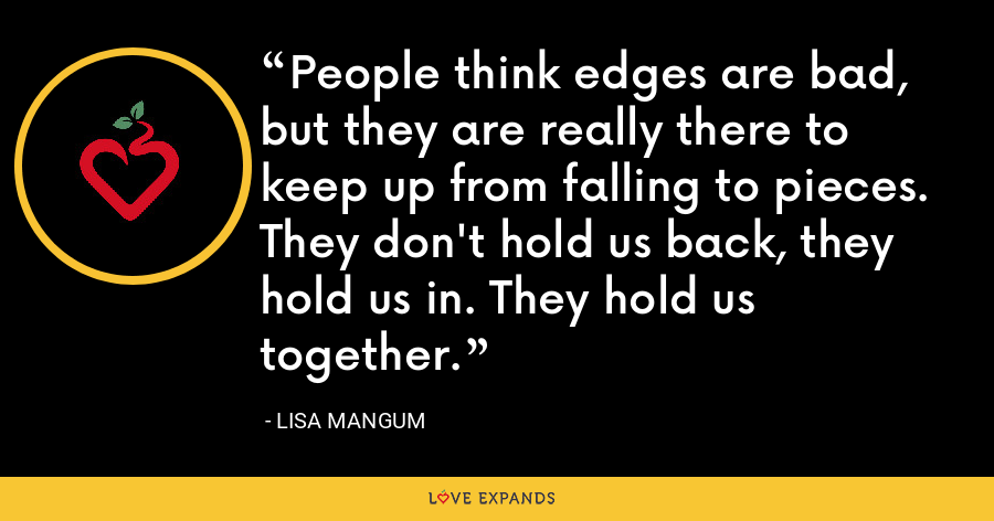 People think edges are bad, but they are really there to keep up from falling to pieces. They don't hold us back, they hold us in. They hold us together. - Lisa Mangum