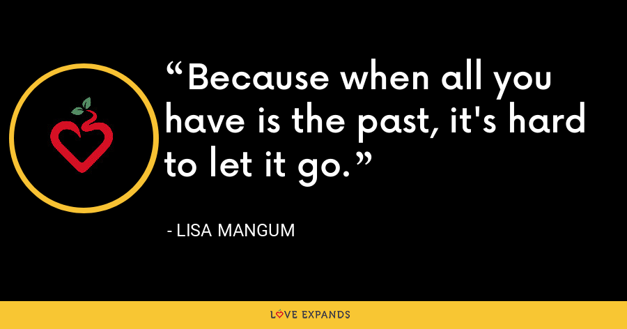 Because when all you have is the past, it's hard to let it go. - Lisa Mangum