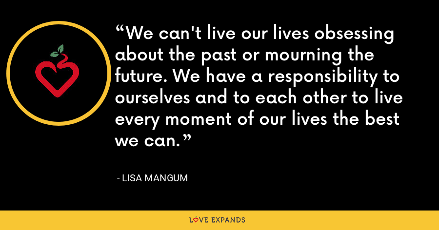 We can't live our lives obsessing about the past or mourning the future. We have a responsibility to ourselves and to each other to live every moment of our lives the best we can. - Lisa Mangum