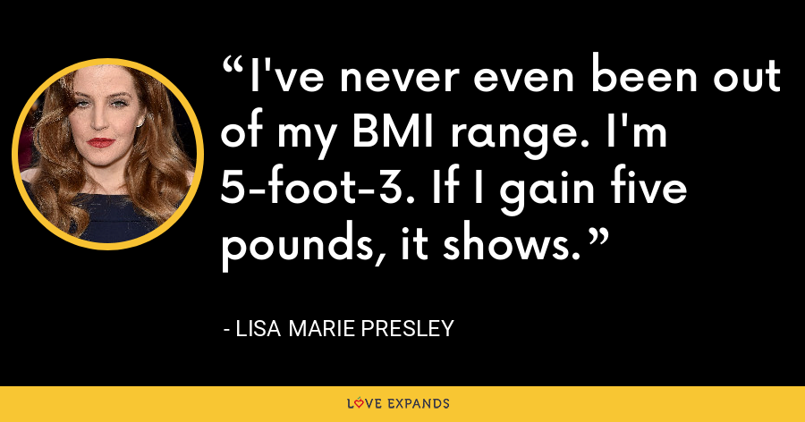 I've never even been out of my BMI range. I'm 5-foot-3. If I gain five pounds, it shows. - Lisa Marie Presley