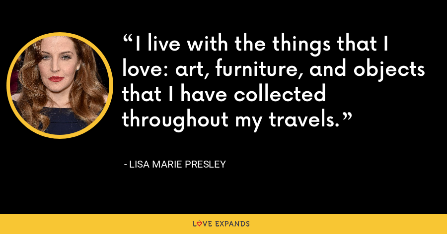 I live with the things that I love: art, furniture, and objects that I have collected throughout my travels. - Lisa Marie Presley