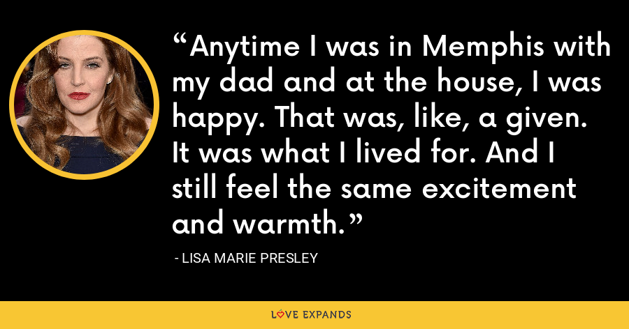 Anytime I was in Memphis with my dad and at the house, I was happy. That was, like, a given. It was what I lived for. And I still feel the same excitement and warmth. - Lisa Marie Presley