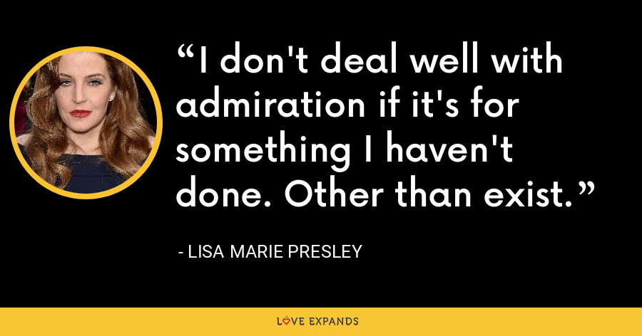 I don't deal well with admiration if it's for something I haven't done. Other than exist. - Lisa Marie Presley