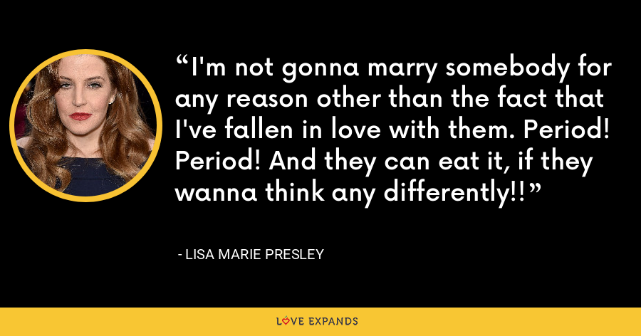 I'm not gonna marry somebody for any reason other than the fact that I've fallen in love with them. Period! Period! And they can eat it, if they wanna think any differently!! - Lisa Marie Presley