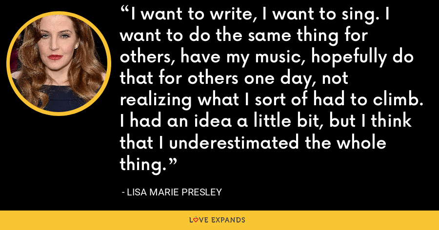 I want to write, I want to sing. I want to do the same thing for others, have my music, hopefully do that for others one day, not realizing what I sort of had to climb. I had an idea a little bit, but I think that I underestimated the whole thing. - Lisa Marie Presley