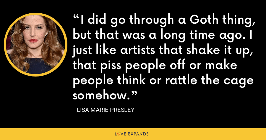 I did go through a Goth thing, but that was a long time ago. I just like artists that shake it up, that piss people off or make people think or rattle the cage somehow. - Lisa Marie Presley